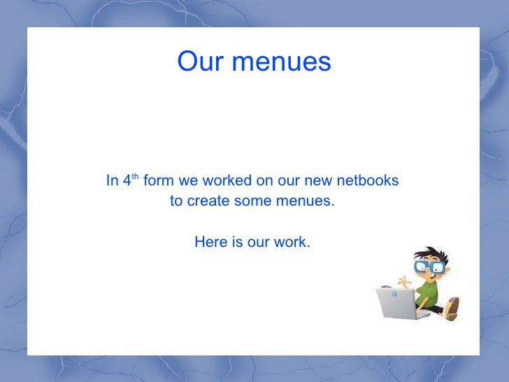 Our menues In 4 th  form we worked on our new netbooks to create some menues.  Here is our work.