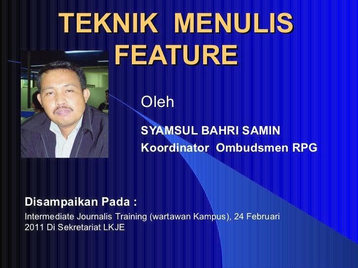 TEKNIK  MENULIS FEATURE SYAMSUL BAHRI SAMIN Koordinator  Ombudsmen RPG Oleh Disampaikan Pada : Intermediate Journalis Trai...