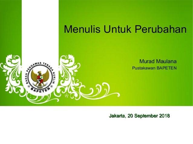 Menulis Untuk Perubahan Murad Maulana Pustakawan BAPETEN Jakarta,Jakarta, 20 September20 September 20182018
