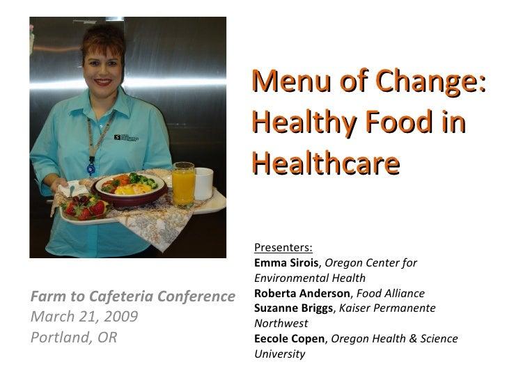 Menu of Change:  Healthy Food in Healthcare Farm to Cafeteria Conference March 21, 2009 Portland, OR Presenters: Emma Siro...