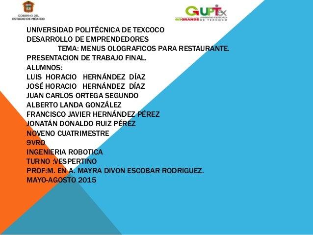 UNIVERSIDAD POLITÉCNICA DE TEXCOCO DESARROLLO DE EMPRENDEDORES TEMA: MENUS OLOGRAFICOS PARA RESTAURANTE. PRESENTACION DE T...