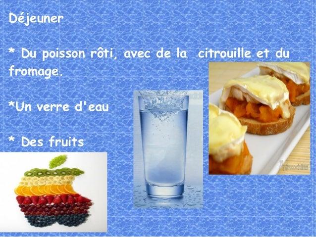 Déjeuner* Du poisson rôti, avec de la citrouille et dufromage.*Un verre deau* Des fruits