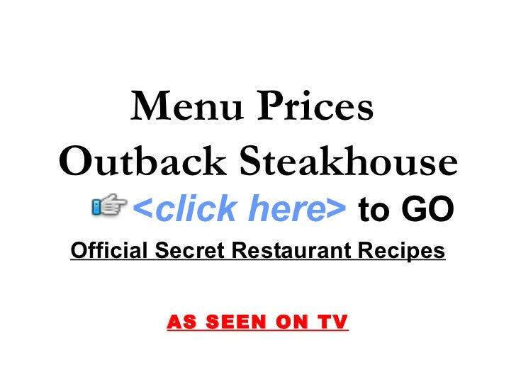 Menu Prices Outback Steakhouse      <click here> to GO Official Secret Restaurant Recipes           AS SEEN ON TV
