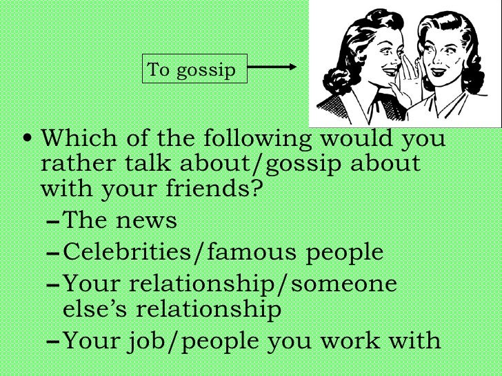 <ul><li>Which of the following would you rather talk about/gossip about with your friends? </li></ul><ul><ul><li>The news ...