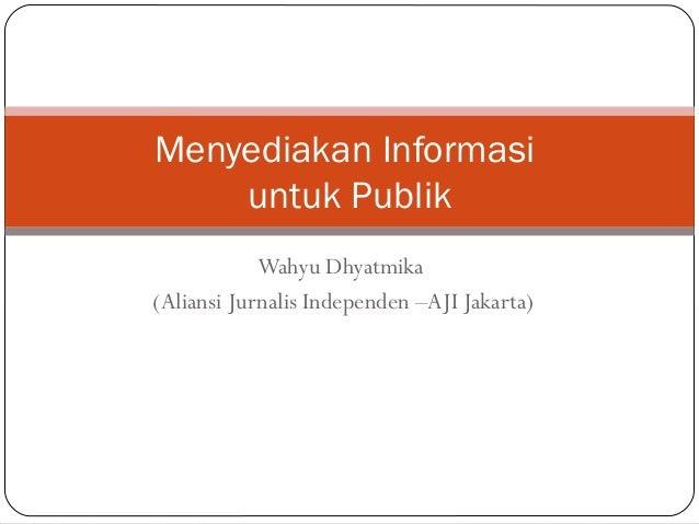 Menyediakan Informasi    untuk Publik            Wahyu Dhyatmika(Aliansi Jurnalis Independen –AJI Jakarta)