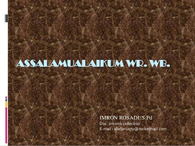 ASSALAMUALAIKUM WR. WB.  IMRON ROSADI, S.Pd Doc. imron's collection E-mail : aliefanuqty@rocketmail.com