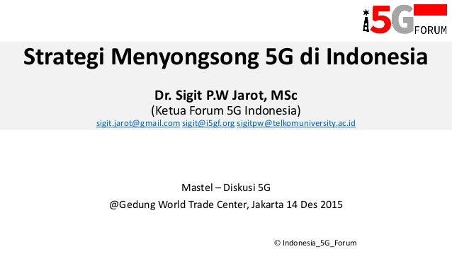 © Indonesia_5G_Forum Strategi Menyongsong 5G di Indonesia Dr. Sigit P.W Jarot, MSc (Ketua Forum 5G Indonesia) sigit.jarot@...