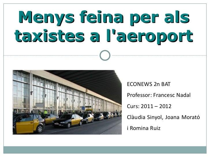 Menys feina per alstaxistes a laeroport             ECONEWS 2n BAT             Professor: Francesc Nadal             Curs:...