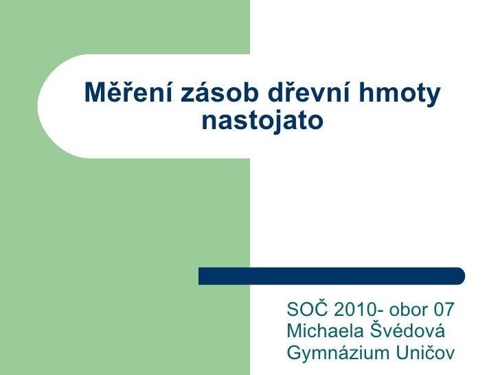 Měření zásob dřevní hmoty nastojato SOČ 2010- obor 07 Michaela Švédová Gymnázium Uničov