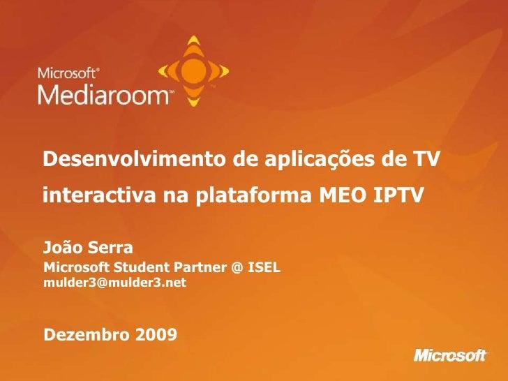 Desenvolvimento de aplicações de TV interactiva na plataforma MEO IPTV<br />João Serra<br />Microsoft Student Partner @ IS...