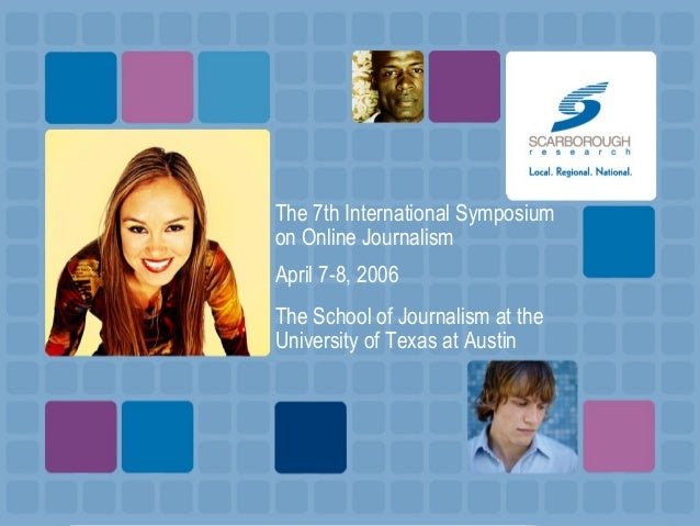 The 7th International Symposium on Online Journalism April 7-8, 2006 The School of Journalism at the University of Texas a...