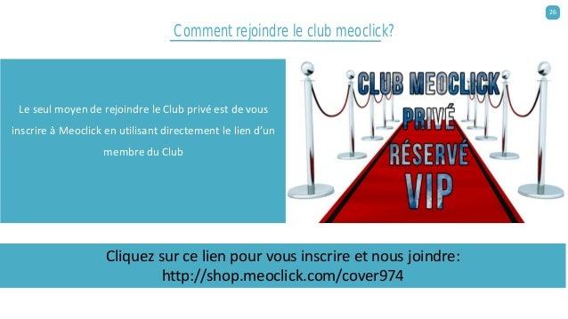Comment rejoindre le club meoclick? Le seul moyen de rejoindre le Club privé est de vous inscrire à Meoclick en utilisant ...