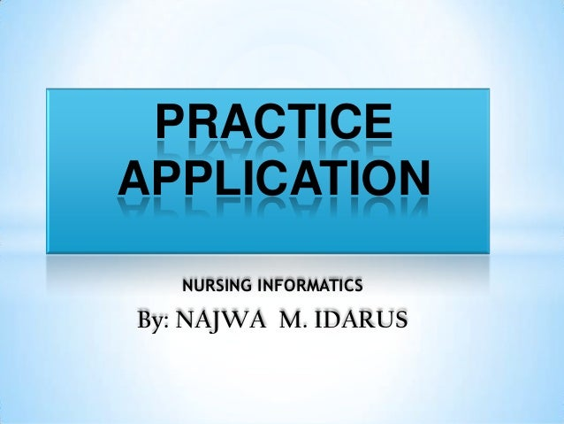 NURSING INFORMATICS By: NAJWA M. IDARUS PRACTICE APPLICATION