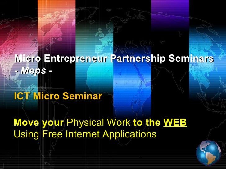 Move your  Physical Work  to the  WEB Using Free Internet Applications Micro Entrepreneur Partnership Seminars - Meps - IC...