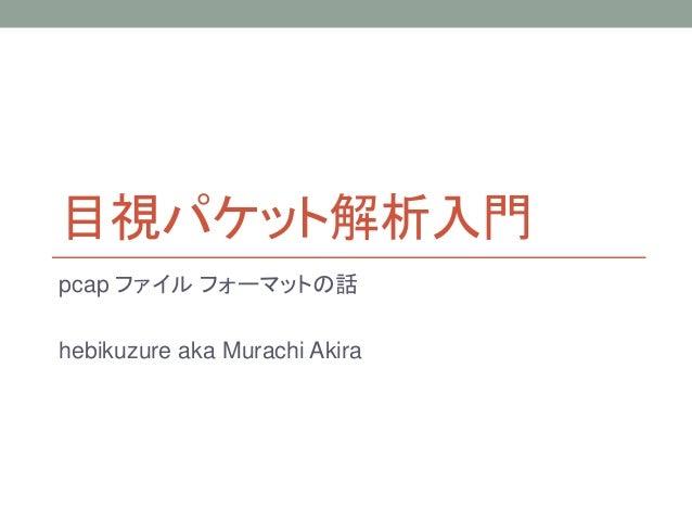 目視パケット解析入門 pcap ファイル フォーマットの話 hebikuzure aka Murachi Akira
