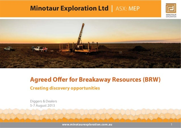 Minotaur Exploration Ltd MEP Agreed Offer for Breakaway Resources (BRW) Creating discovery opportunities Diggers & Dealers...