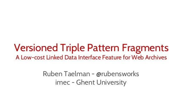 Ruben Taelman - @rubensworks imec - Ghent University Versioned Triple Pattern Fragments A Low-cost Linked Data Interface F...