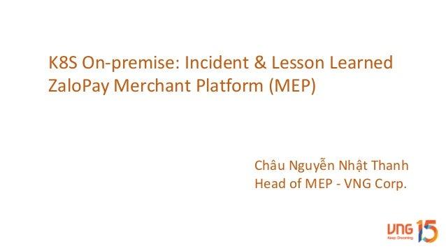 K8SOn-premise:Incident&LessonLearned ZaloPay MerchantPlatform(MEP) ChâuNguyễnNhậtThanh HeadofMEP- VNGCorp.