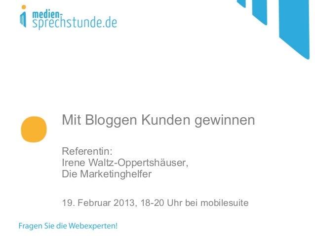 Mit Bloggen Kunden gewinnenReferentin:Irene Waltz-Oppertshäuser,Die Marketinghelfer19. Februar 2013, 18-20 Uhr bei mobiles...