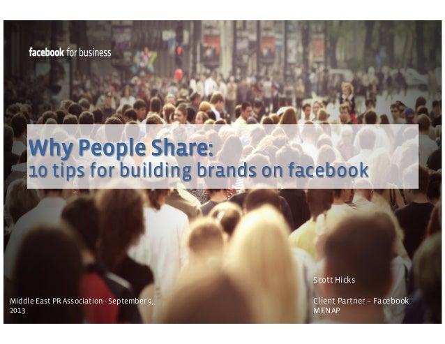 Why People Share: 10 tips for building brands on facebook  Scott Hicks Middle East PR Association - September 9, 2013  Cli...