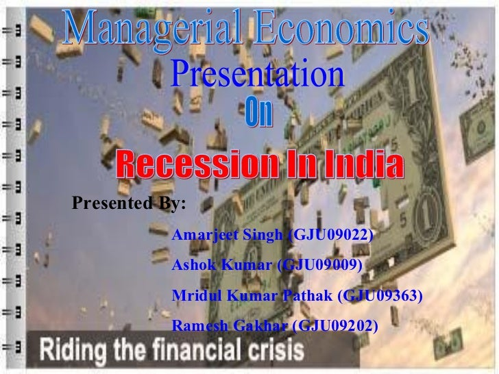 Managerial Economics Presentation On Recession In India Presented By: Amarjeet Singh (GJU09022) Ashok Kumar (GJU09009) Mri...