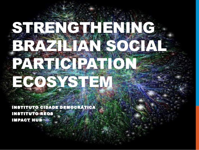 STRENGTHENING BRAZILIAN SOCIAL PARTICIPATION ECOSYSTEM INSTITUTO CIDADE DEMOCRÁTICA INSTITUTO REOS IMPACT HUB