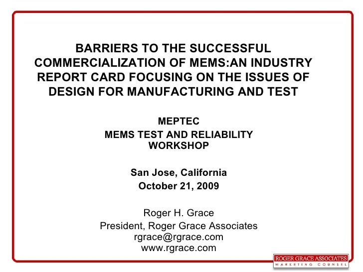 BARRIERS TO THE SUCCESSFUL COMMERCIALIZATION OF MEMS:AN INDUSTRY REPORT CARD FOCUSING ON THE ISSUES OF DESIGN FOR MANUFACT...