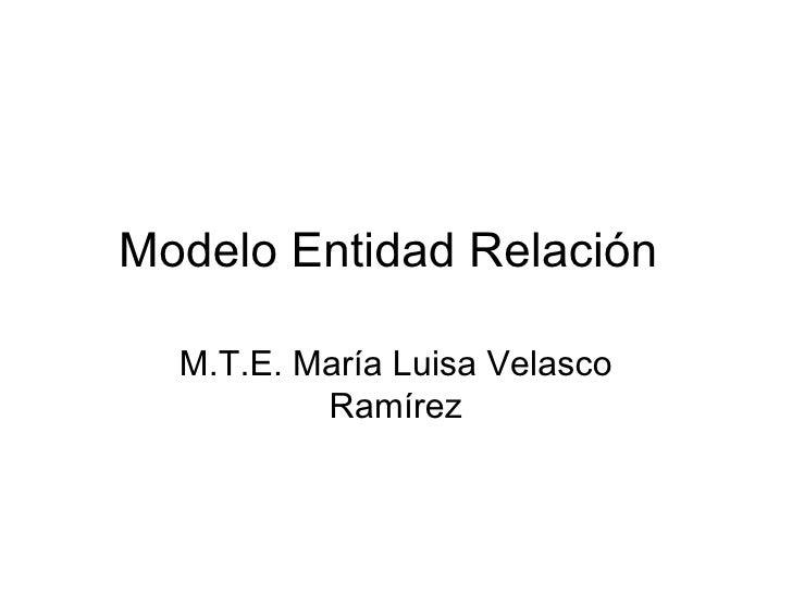Modelo Entidad Relación M.T.E. María Luisa Velasco Ramírez