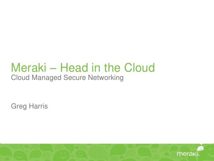 Meraki – Head in the CloudCloud Managed Secure NetworkingGreg Harris