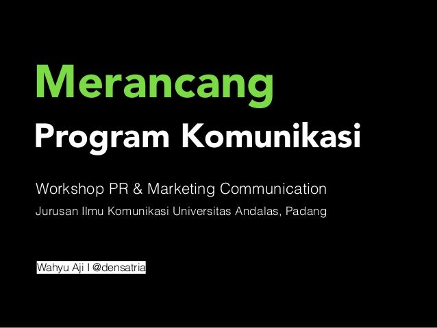 Merancang  Program Komunikasi  Workshop PR & Marketing Communication  Jurusan Ilmu Komunikasi Universitas Andalas, Padang ...