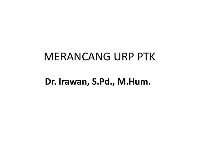 MERANCANG URP PTK  Dr. Irawan, S.Pd., M.Hum.