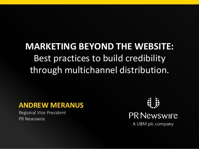 MARKETING BEYOND THE WEBSITE: Best practices to build credibility through multichannel distribution. ANDREW MERANUS Region...