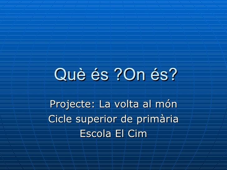 Què és ?On és? Projecte: La volta al món Cicle superior de primària Escola El Cim