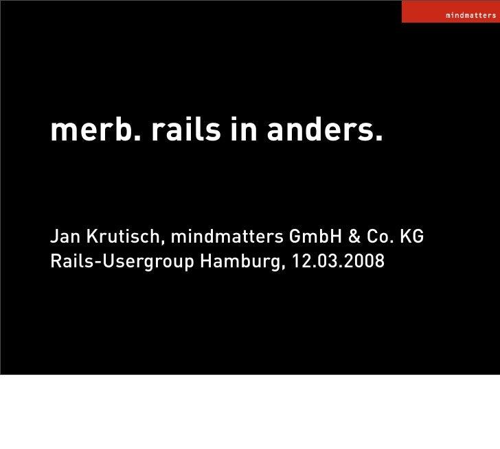 merb. rails in anders.  Jan Krutisch, mindmatters GmbH  Co. KG Rails-Usergroup Hamburg, 12.03.2008