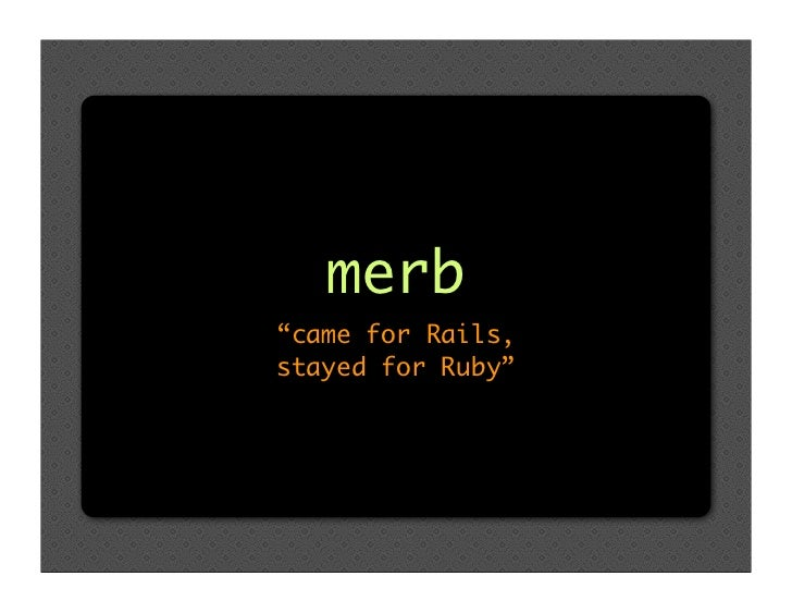 "merb ""came for Rails, stayed for Ruby"""
