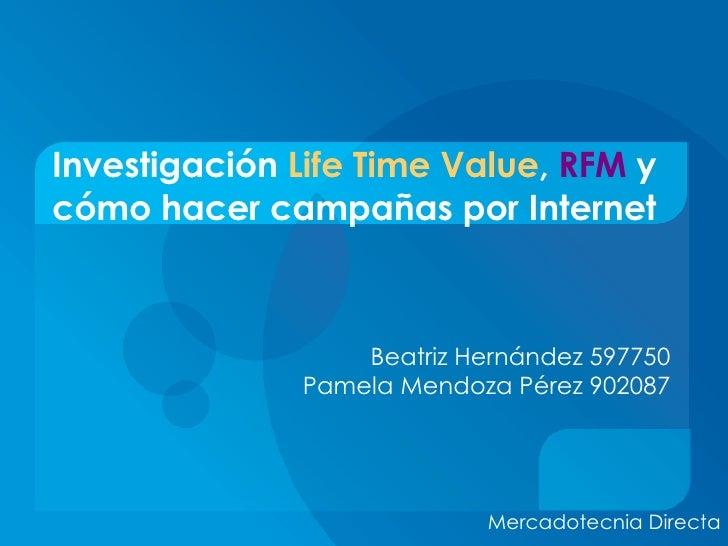 Investigación  Life Time Value ,  RFM  y cómo hacer campañas por Internet Beatriz Hernández 597750 Pamela Mendoza Pérez 90...