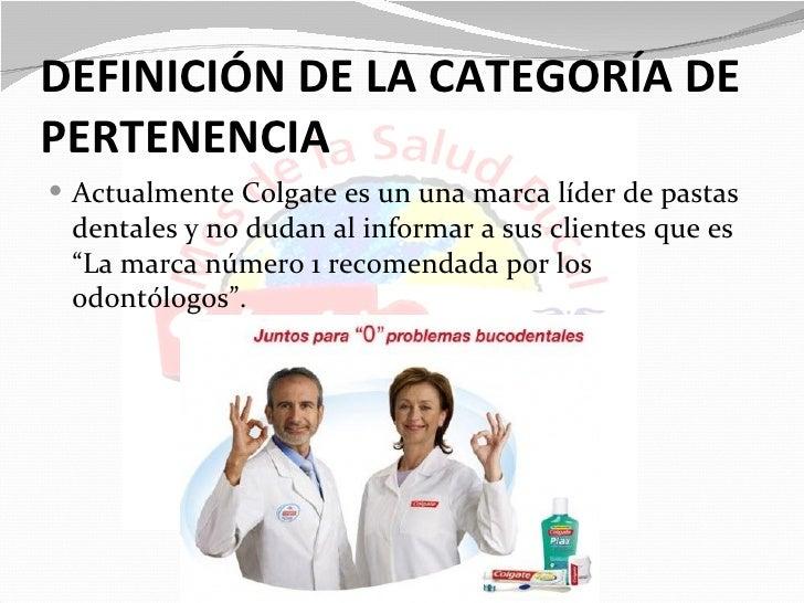 DEFINICIÓN DE LA CATEGORÍA DEPERTENENCIA Actualmente Colgate es un una marca líder de pastas dentales y no dudan al infor...