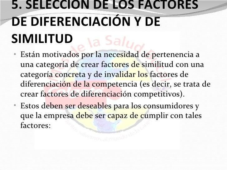 5. SELECCIÓN DE LOS FACTORESDE DIFERENCIACIÓN Y DESIMILITUD• Están motivados por la necesidad de pertenencia a  una catego...