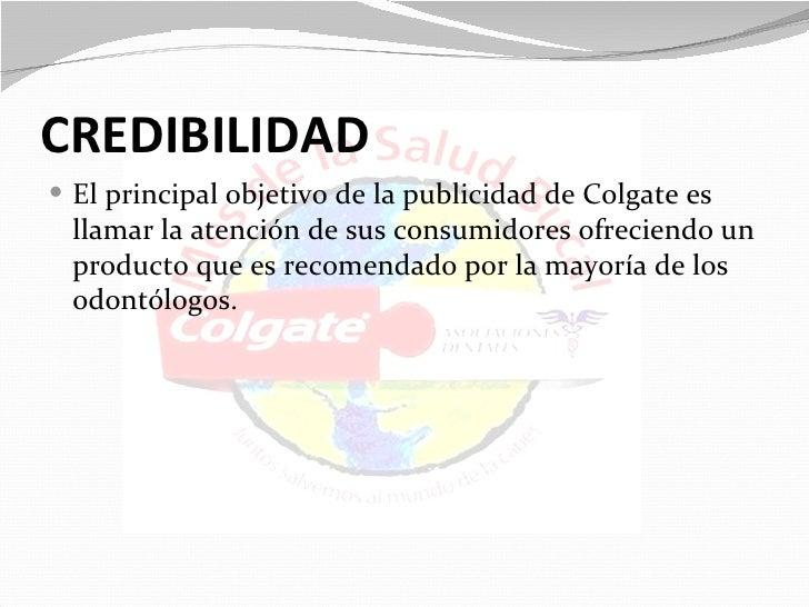 CREDIBILIDAD El principal objetivo de la publicidad de Colgate es llamar la atención de sus consumidores ofreciendo un pr...