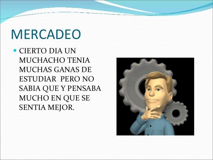 MERCADEO <ul><li>CIERTO DIA UN MUCHACHO TENIA MUCHAS GANAS DE ESTUDIAR  PERO NO SABIA QUE Y PENSABA MUCHO EN QUE SE SENTIA...