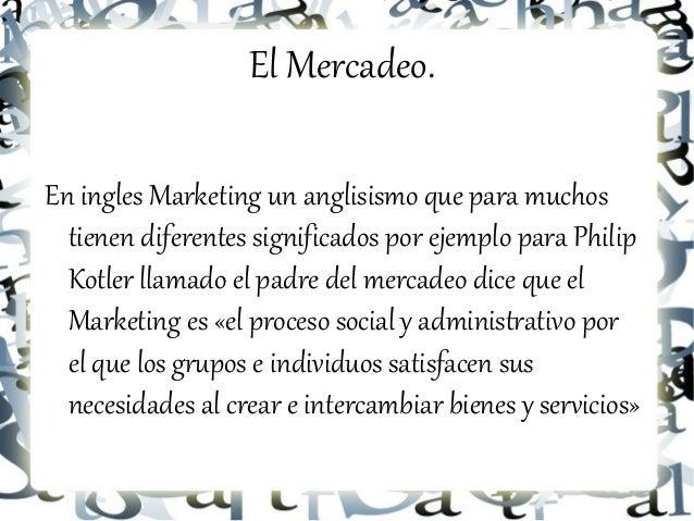El Mercadeo.En ingles Marketing un anglisismo que para muchos  tienen diferentes significados por ejemplo para Philip  Kot...
