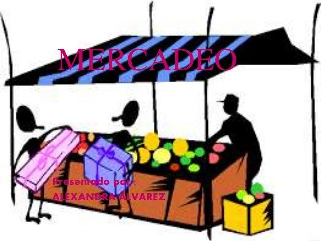 MERCADEO Presentado por : ALEXANDRA ALVAREZ