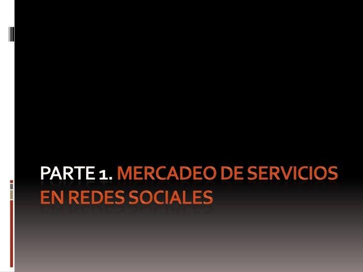 PARTE 1. MERCADEO DE SERVICIOS EN REDES SOCIALES<br />