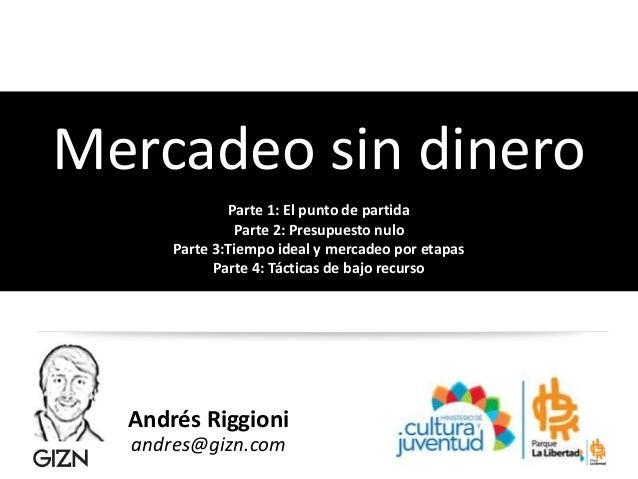 Andrés Riggioni andres@gizn.com Mercadeo sin dinero Parte 1: El punto de partida Parte 2: Presupuesto nulo Parte 3:Tiempo ...