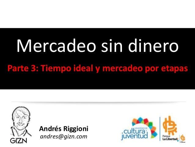 Andrés Riggioni andres@gizn.com Mercadeo sin dinero Parte 3: Tiempo ideal y mercadeo por etapas
