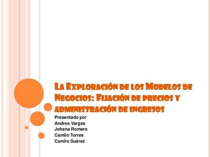La Exploración de los Modelos de Negocios: Fijación de precios y administración de ingresos <br />Presentado por<br />Andr...