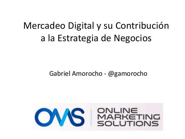 Mercadeo Digital y su Contribución a la Estrategia de Negocios Gabriel Amorocho - @gamorocho