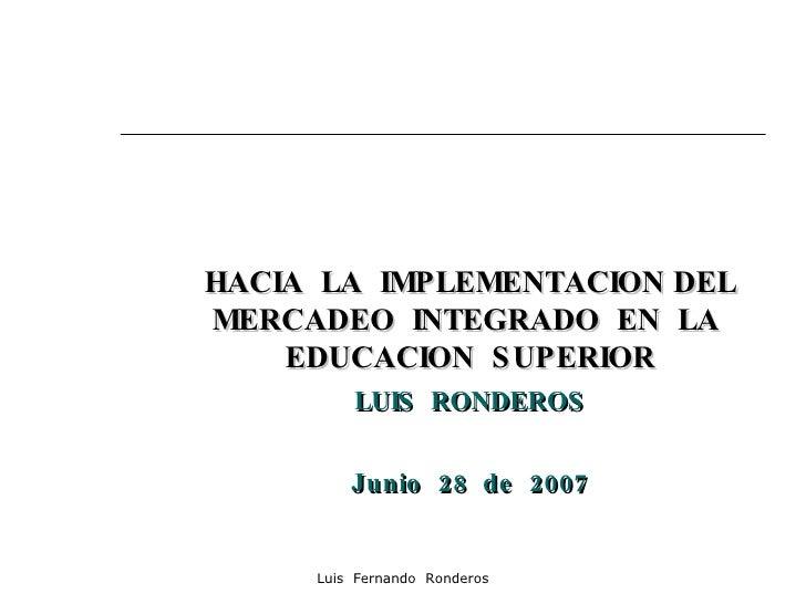HACIA  LA  IMPLEMENTACION DEL MERCADEO  INTEGRADO  EN  LA  EDUCACION  SUPERIOR LUIS  RONDEROS Junio  28  de  2007