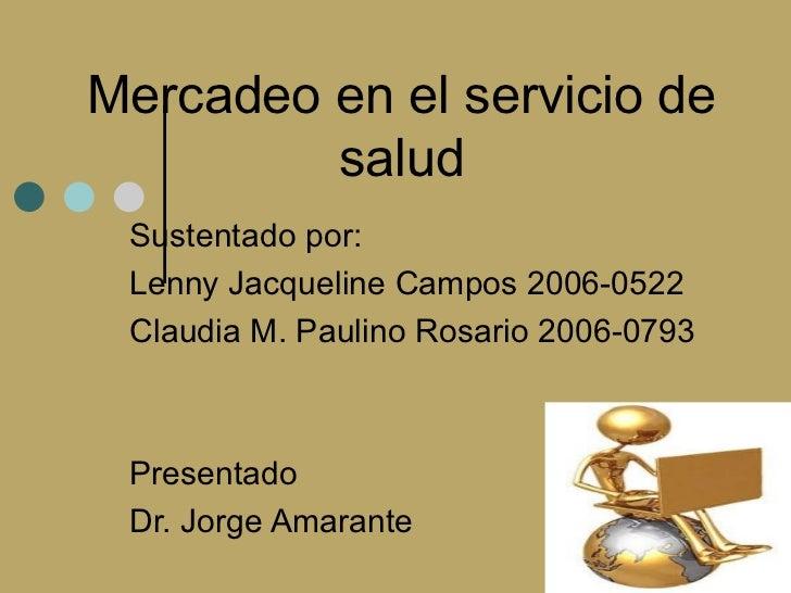 Mercadeo en el servicio de         salud Sustentado por: Lenny Jacqueline Campos 2006-0522 Claudia M. Paulino Rosario 2006...