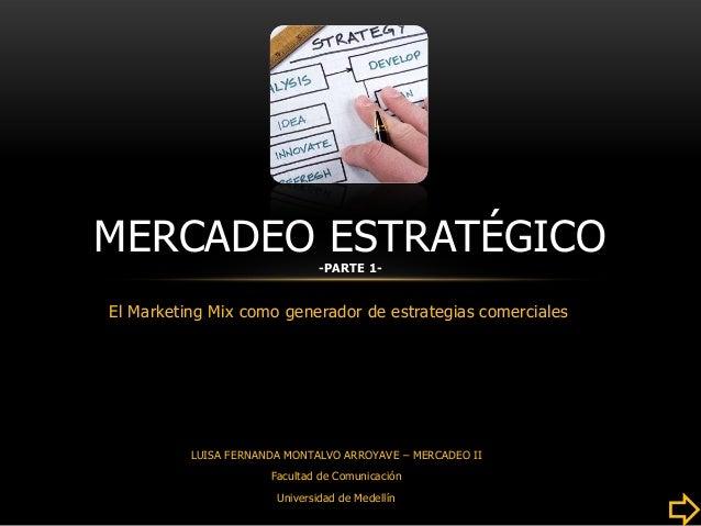MERCADEO ESTRATÉGICO           -PARTE 1-El Marketing Mix como generador de estrategias comerciales          LUISA FERNANDA...